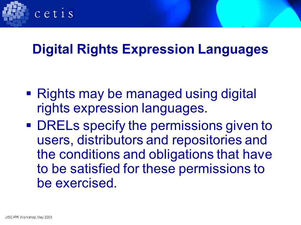 Digital Rights Expression Languages Rights may be managed using digital rights expression languages. DRELs specify the permissions given to users, dis