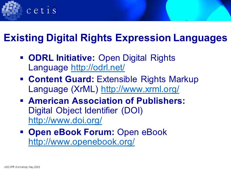 Existing Digital Rights Expression Languages ODRL Initiative: Open Digital Rights Language http://odrl.net/http://odrl.net/ Content Guard: Extensible Rights Markup Language (XrML) http://www.xrml.org/http://www.xrml.org/ American Association of Publishers: Digital Object Identifier (DOI) http://www.doi.org/ http://www.doi.org/ Open eBook Forum: Open eBook http://www.openebook.org/ http://www.openebook.org/ JISC IPR Workshop, May 2003