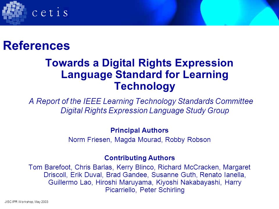 References Towards a Digital Rights Expression Language Standard for Learning Technology A Report of the IEEE Learning Technology Standards Committee Digital Rights Expression Language Study Group Principal Authors Norm Friesen, Magda Mourad, Robby Robson Contributing Authors Tom Barefoot, Chris Barlas, Kerry Blinco, Richard McCracken, Margaret Driscoll, Erik Duval, Brad Gandee, Susanne Guth, Renato Ianella, Guillermo Lao, Hiroshi Maruyama, Kiyoshi Nakabayashi, Harry Picarriello, Peter Schirling JISC IPR Workshop, May 2003