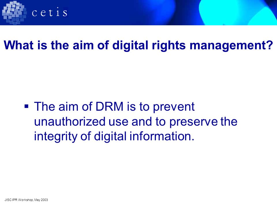 What is the aim of digital rights management? The aim of DRM is to prevent unauthorized use and to preserve the integrity of digital information. JISC