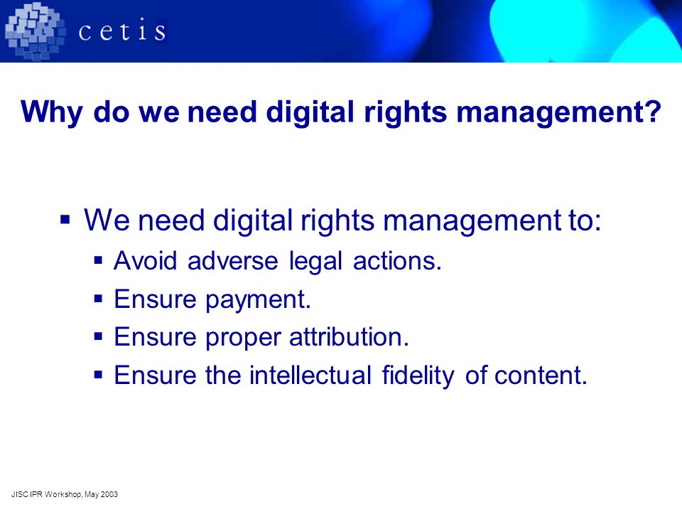 Digital rights management and e-learning Digital rights management issues are not specific to e-learning but… …the ability to specify and enforce digital rights is crucial to the success of e learning.
