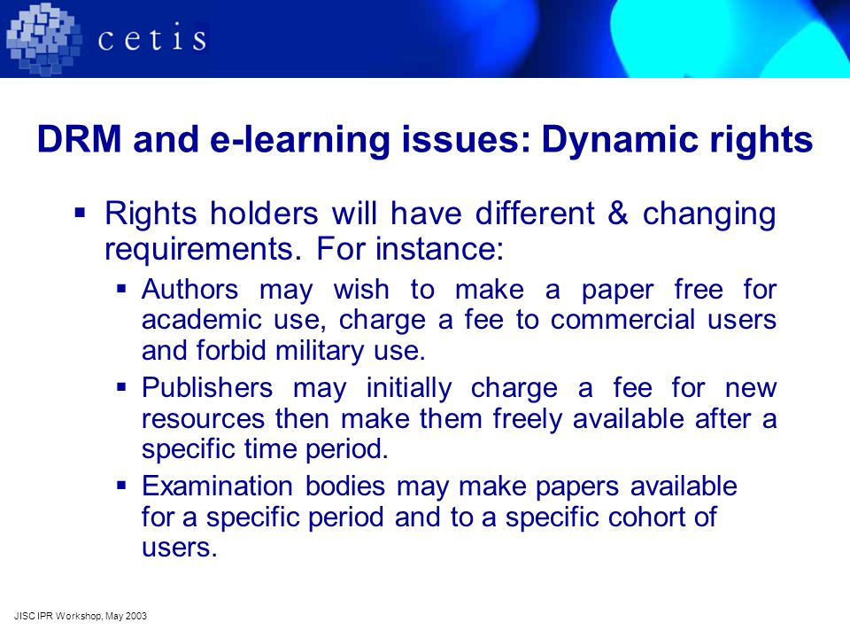 DRM and e-learning issues: Dynamic rights Rights holders will have different & changing requirements. For instance: Authors may wish to make a paper f