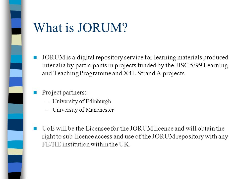 What is JORUM? JORUM is a digital repository service for learning materials produced inter alia by participants in projects funded by the JISC 5/99 Le