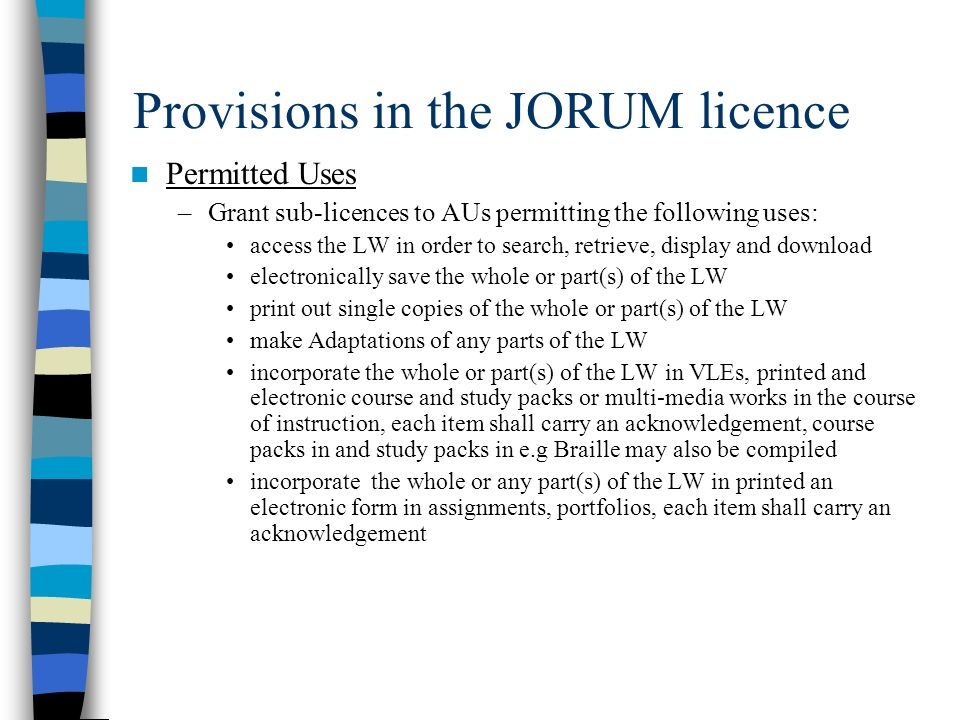Provisions in the JORUM licence Permitted Uses –Grant sub-licences to AUs permitting the following uses: access the LW in order to search, retrieve, display and download electronically save the whole or part(s) of the LW print out single copies of the whole or part(s) of the LW make Adaptations of any parts of the LW incorporate the whole or part(s) of the LW in VLEs, printed and electronic course and study packs or multi-media works in the course of instruction, each item shall carry an acknowledgement, course packs in and study packs in e.g Braille may also be compiled incorporate the whole or any part(s) of the LW in printed an electronic form in assignments, portfolios, each item shall carry an acknowledgement
