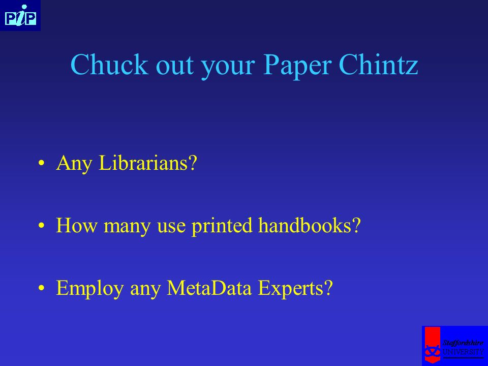 Chuck out your Paper Chintz Any Librarians? How many use printed handbooks? Employ any MetaData Experts?