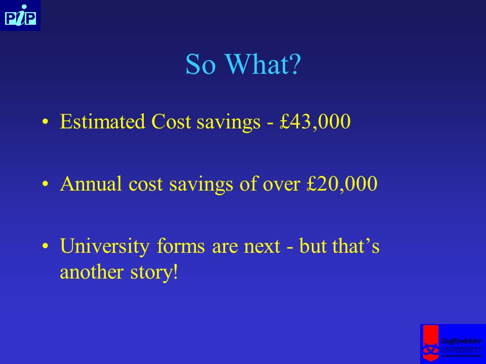 So What? Estimated Cost savings - £43,000 Annual cost savings of over £20,000 University forms are next - but thats another story!