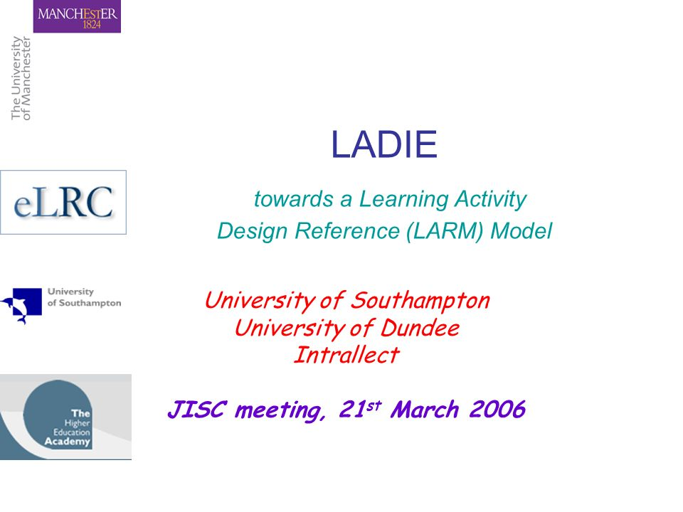 LADIE towards a Learning Activity Design Reference (LARM) Model University of Southampton University of Dundee Intrallect JISC meeting, 21 st March 20