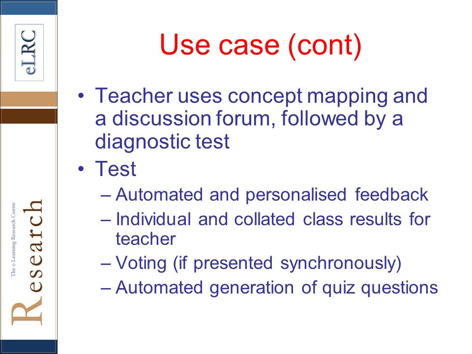 Use case (cont) Teacher uses concept mapping and a discussion forum, followed by a diagnostic test Test –Automated and personalised feedback –Individu