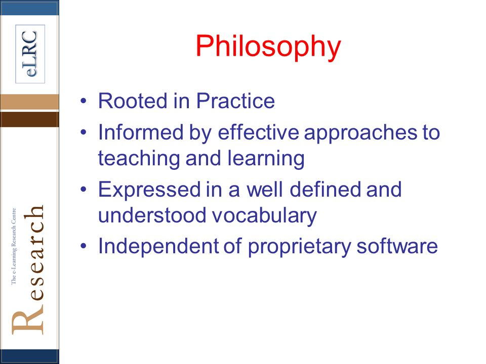 Philosophy Rooted in Practice Informed by effective approaches to teaching and learning Expressed in a well defined and understood vocabulary Independ