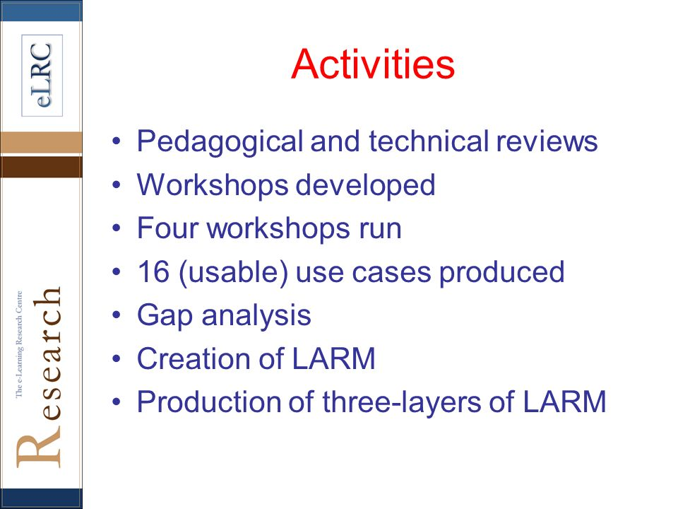 Activities Pedagogical and technical reviews Workshops developed Four workshops run 16 (usable) use cases produced Gap analysis Creation of LARM Produ