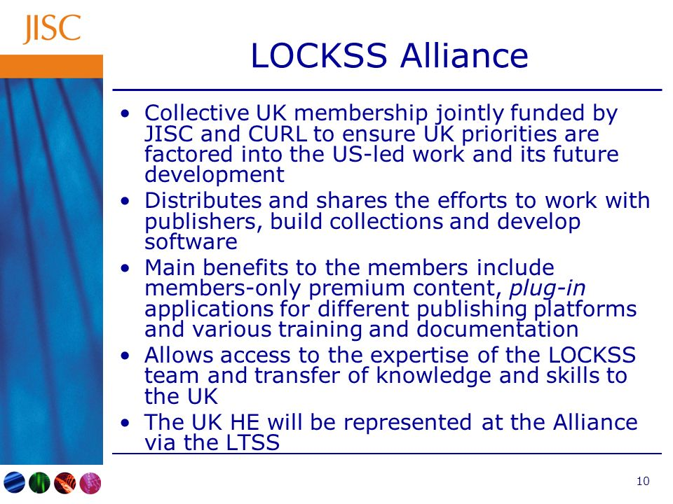 10 LOCKSS Alliance Collective UK membership jointly funded by JISC and CURL to ensure UK priorities are factored into the US-led work and its future development Distributes and shares the efforts to work with publishers, build collections and develop software Main benefits to the members include members-only premium content, plug-in applications for different publishing platforms and various training and documentation Allows access to the expertise of the LOCKSS team and transfer of knowledge and skills to the UK The UK HE will be represented at the Alliance via the LTSS