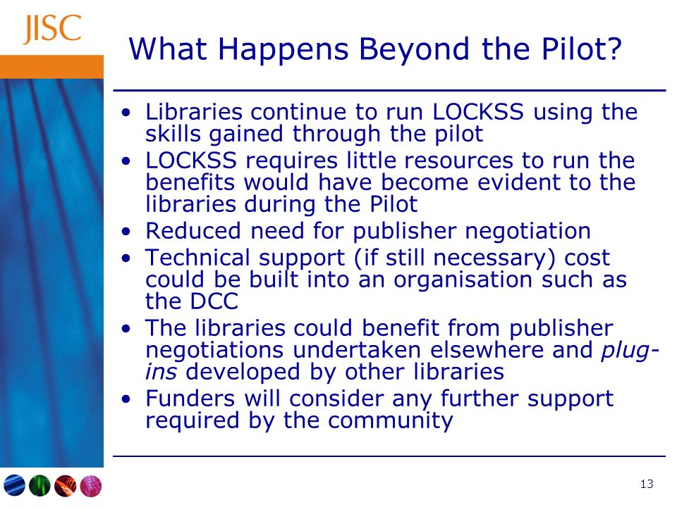 13 What Happens Beyond the Pilot? Libraries continue to run LOCKSS using the skills gained through the pilot LOCKSS requires little resources to run t