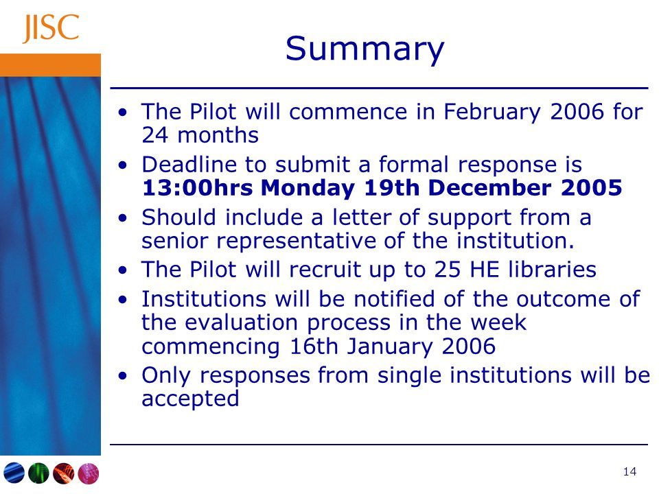 14 Summary The Pilot will commence in February 2006 for 24 months Deadline to submit a formal response is 13:00hrs Monday 19th December 2005 Should in
