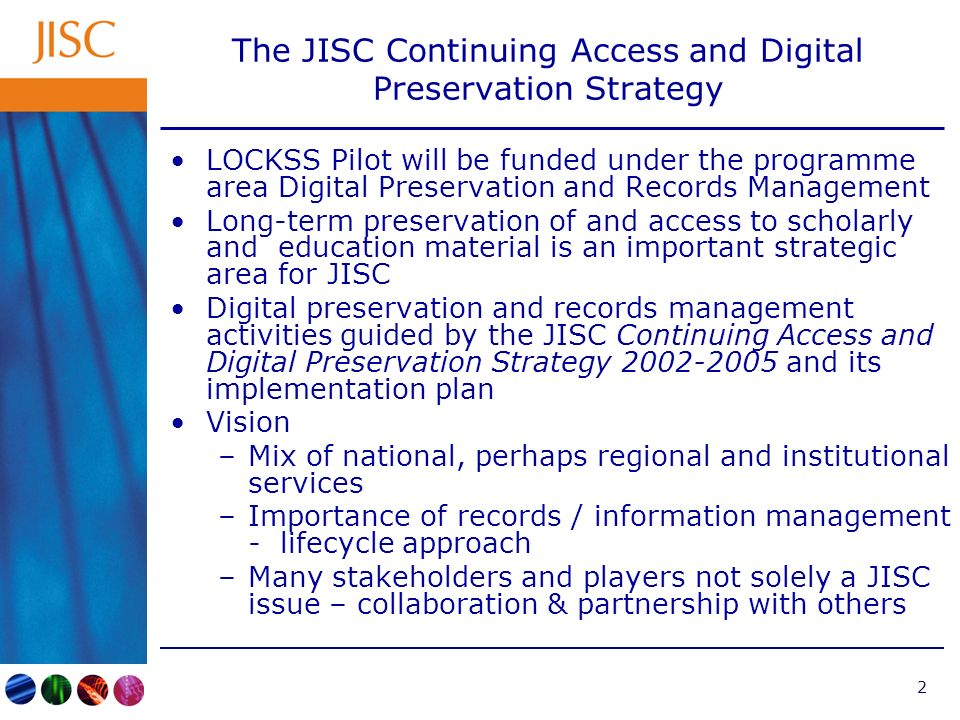 2 The JISC Continuing Access and Digital Preservation Strategy LOCKSS Pilot will be funded under the programme area Digital Preservation and Records Management Long-term preservation of and access to scholarly and education material is an important strategic area for JISC Digital preservation and records management activities guided by the JISC Continuing Access and Digital Preservation Strategy 2002-2005 and its implementation plan Vision –Mix of national, perhaps regional and institutional services –Importance of records / information management - lifecycle approach –Many stakeholders and players not solely a JISC issue – collaboration & partnership with others