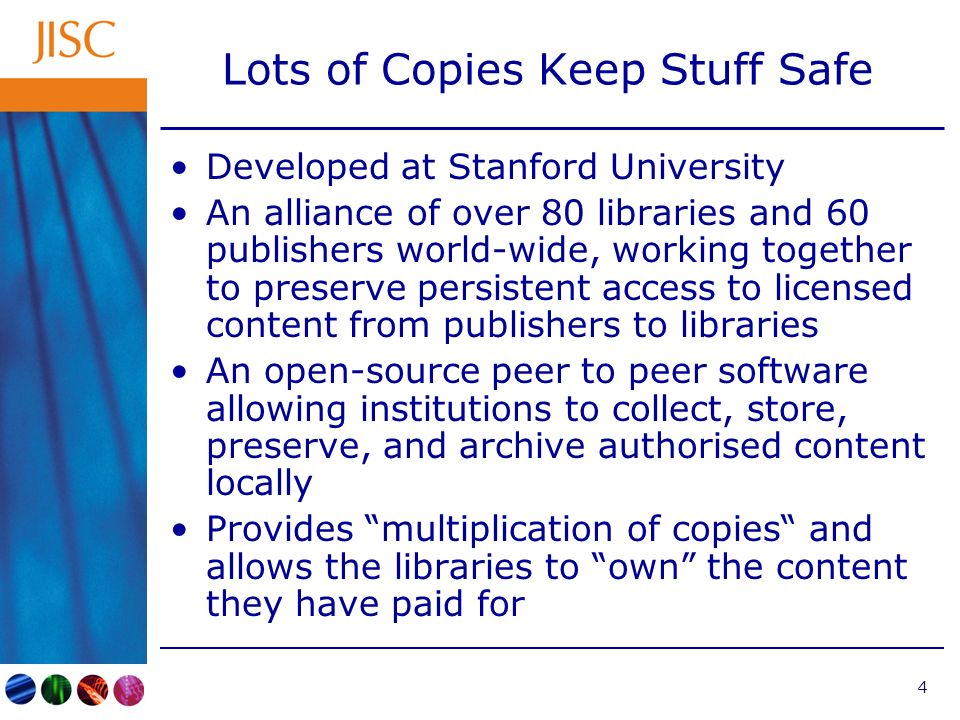 4 Lots of Copies Keep Stuff Safe Developed at Stanford University An alliance of over 80 libraries and 60 publishers world-wide, working together to preserve persistent access to licensed content from publishers to libraries An open-source peer to peer software allowing institutions to collect, store, preserve, and archive authorised content locally Provides multiplication of copies and allows the libraries to own the content they have paid for