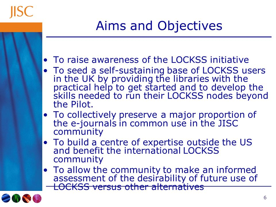 6 Aims and Objectives To raise awareness of the LOCKSS initiative To seed a self-sustaining base of LOCKSS users in the UK by providing the libraries