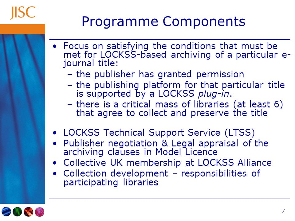 7 Programme Components Focus on satisfying the conditions that must be met for LOCKSS-based archiving of a particular e- journal title: –the publisher has granted permission –the publishing platform for that particular title is supported by a LOCKSS plug-in.