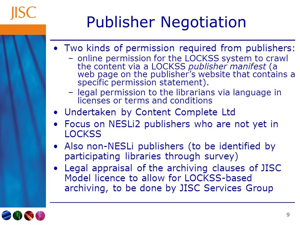 9 Publisher Negotiation Two kinds of permission required from publishers: –online permission for the LOCKSS system to crawl the content via a LOCKSS p