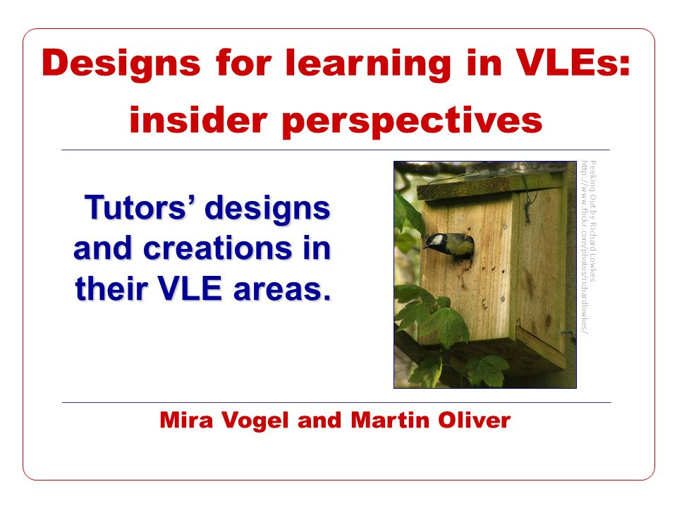 2m.vogel@gold.ac.uk, 01/04/2014 Background Designing for Learning Effortful, involving »Creative thinking »Investment of time in -Awareness, skills -VLE elements -Developing sequences and testing Tacit, diverse, complex Rarely explicitly represented So what are we doing.