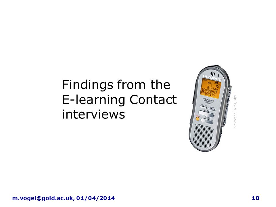 10m.vogel@gold.ac.uk, 01/04/2014 Findings: learning technology contacts Findings from the E-learning Contact interviews http://olympus.co.uk