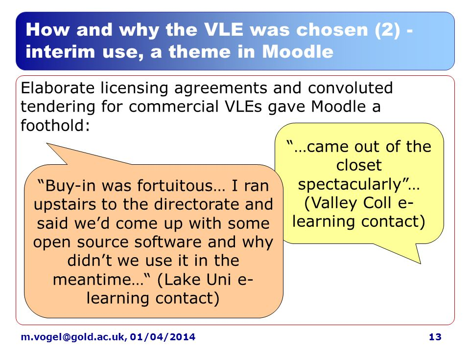 01/04/2014 How and why the VLE was chosen (2) - interim use, a theme in Moodle Elaborate licensing agreements and convoluted tendering for commercial VLEs gave Moodle a foothold: …came out of the closet spectacularly… (Valley Coll e- learning contact) Buy-in was fortuitous… I ran upstairs to the directorate and said wed come up with some open source software and why didnt we use it in the meantime… (Lake Uni e- learning contact)