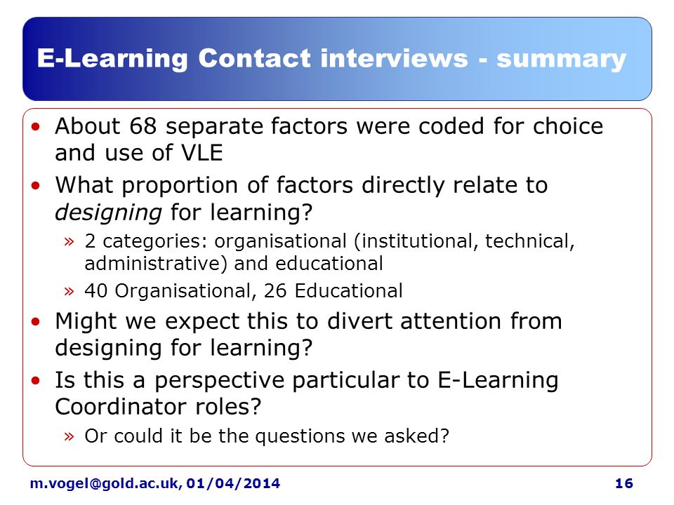01/04/2014 E-Learning Contact interviews - summary About 68 separate factors were coded for choice and use of VLE What proportion of factors directly relate to designing for learning.