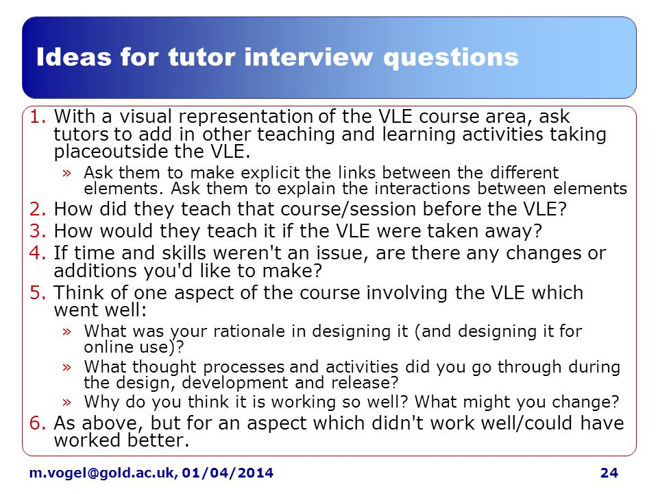 24m.vogel@gold.ac.uk, 01/04/2014 Ideas for tutor interview questions 1.With a visual representation of the VLE course area, ask tutors to add in other teaching and learning activities taking placeoutside the VLE.