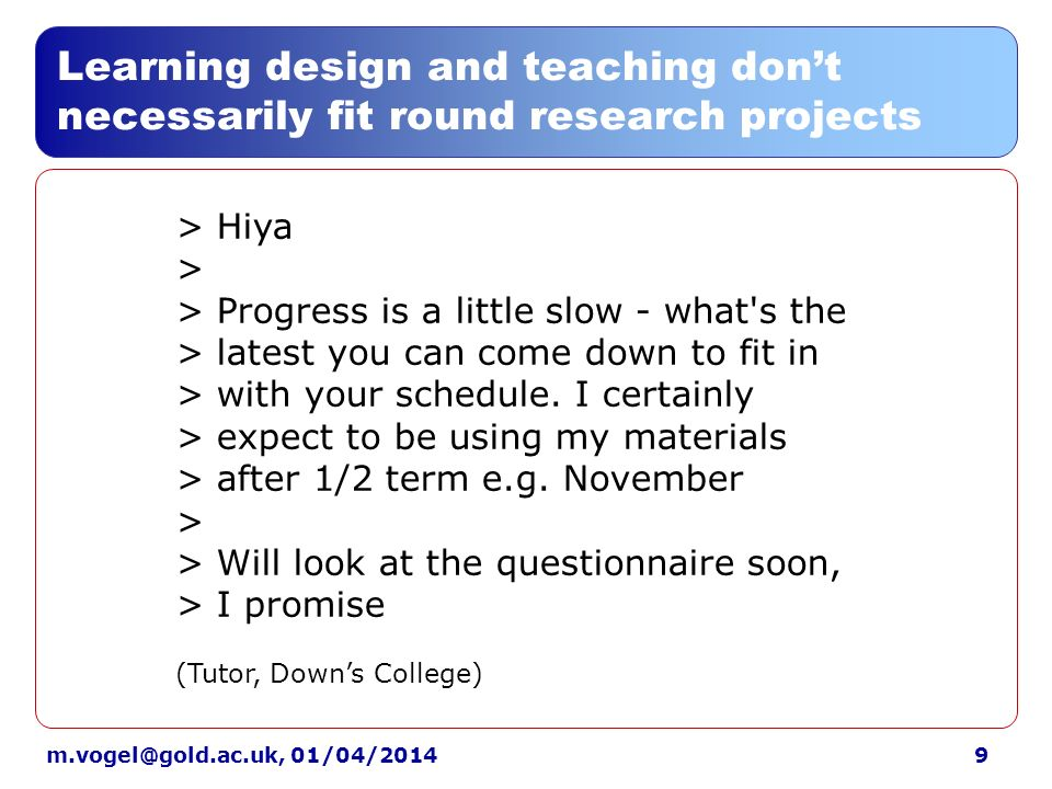 9m.vogel@gold.ac.uk, 01/04/2014 Learning design and teaching dont necessarily fit round research projects > Hiya > > Progress is a little slow - what s the > latest you can come down to fit in > with your schedule.