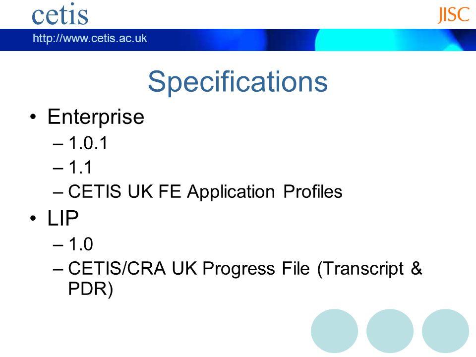 cetis http://www.cetis.ac.uk cetis Specifications Enterprise –1.0.1 –1.1 –CETIS UK FE Application Profiles LIP –1.0 –CETIS/CRA UK Progress File (Transcript & PDR)