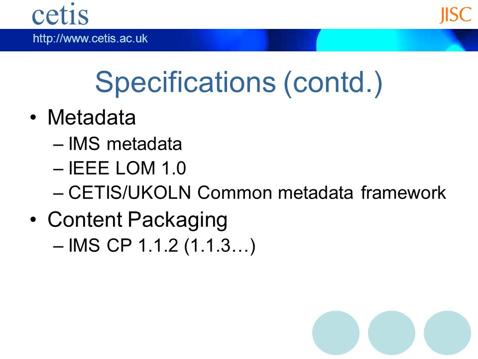 cetis   cetis Specifications (contd.) Metadata –IMS metadata –IEEE LOM 1.0 –CETIS/UKOLN Common metadata framework Content Packaging –IMS CP (1.1.3…)