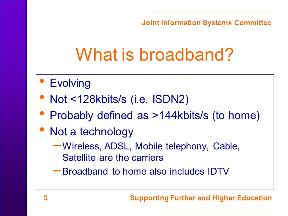 Joint Information Systems Committee 14 Supporting Further and Higher Education Content What is broadband.