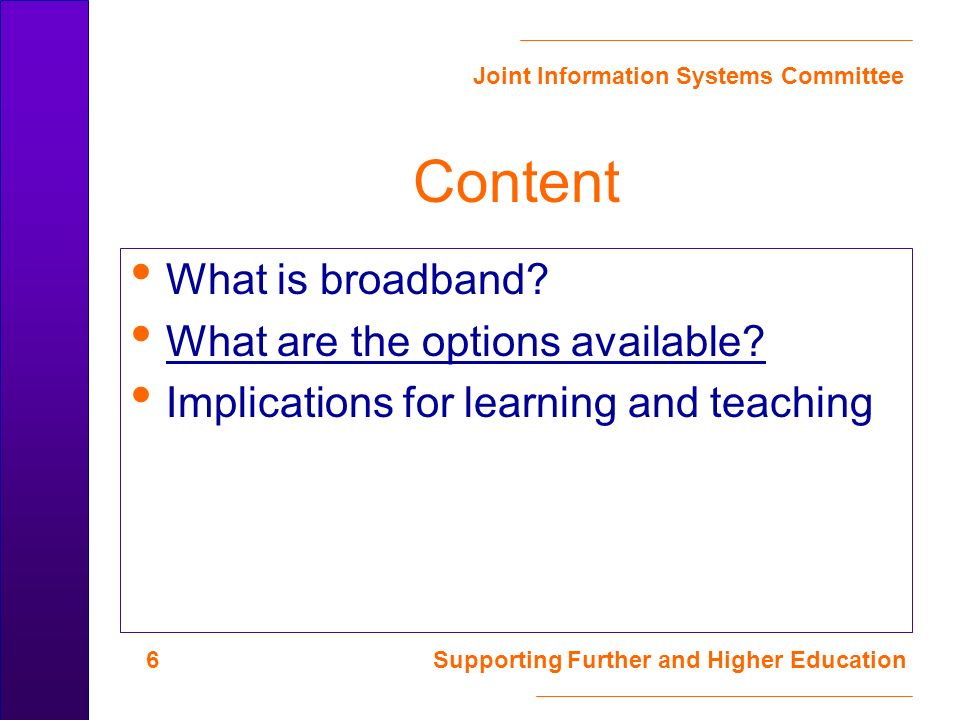 Joint Information Systems Committee 7 Supporting Further and Higher Education Options: Wireless 802.11b (WiFi)11 Mb/s (shared) 802.11g34 Mb/s (shared) 802.11a54 Mb/s (shared, not licensed in UK yet ) Supports ubiquitous computing