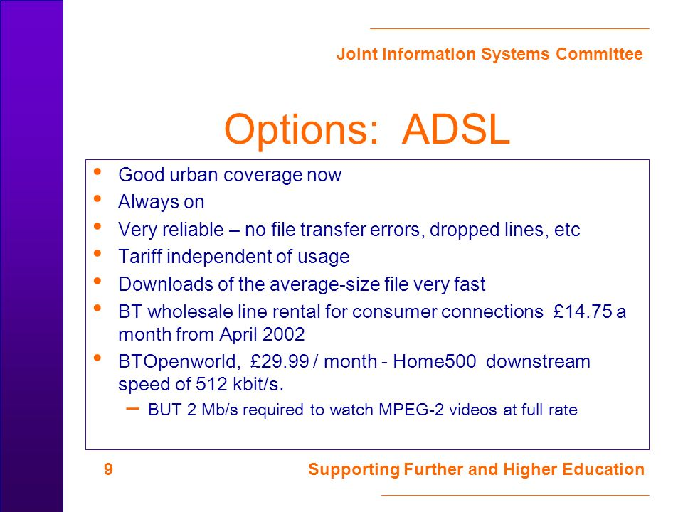 Joint Information Systems Committee 10 Supporting Further and Higher Education Options: Mobile now GSM – here now, too slow (24kbit/s max) GPRS (General Packet Radio Service) – 170 kbit/s - initial service offerings are mostly at the 28 kbit/s level which is too slow – BT Cellnet, Orange, Vodaphone now – One2One (T Mobile) soon – £35 / month for 10 MB; £60 / month for 50 MB;