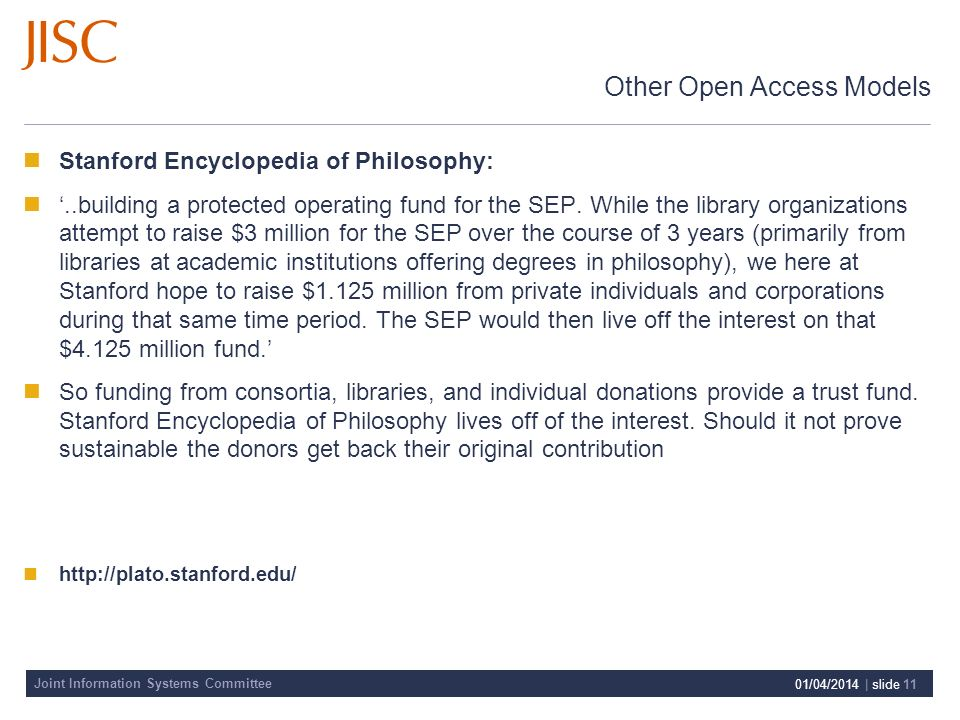Joint Information Systems Committee 01/04/2014 | slide 11 Other Open Access Models Stanford Encyclopedia of Philosophy:..building a protected operating fund for the SEP.