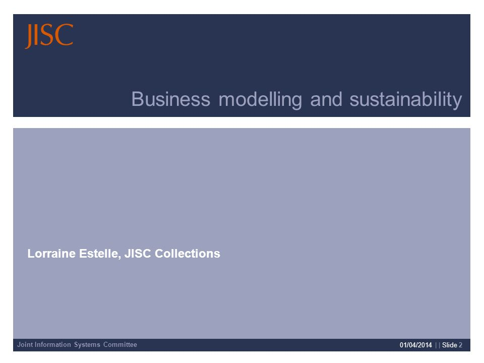 Joint Information Systems Committee 01/04/2014 | | Slide 2 Business modelling and sustainability Lorraine Estelle, JISC Collections