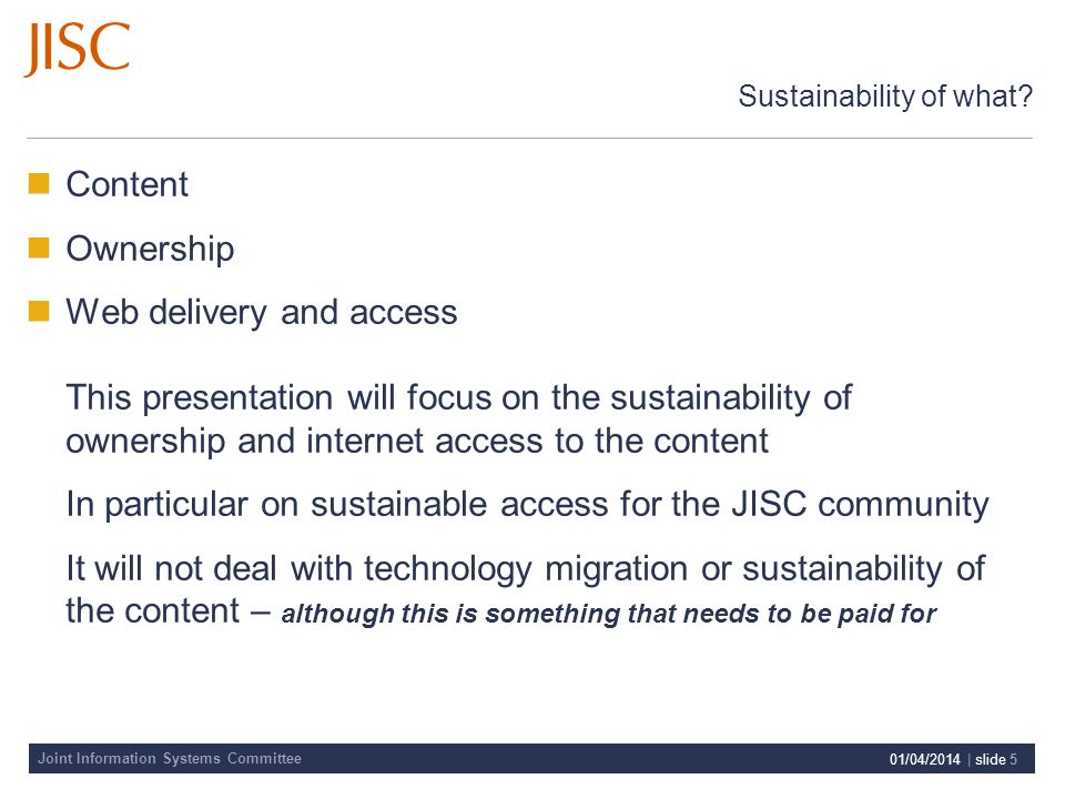Joint Information Systems Committee 01/04/2014 | slide 5 Sustainability of what? Content Ownership Web delivery and access This presentation will focu