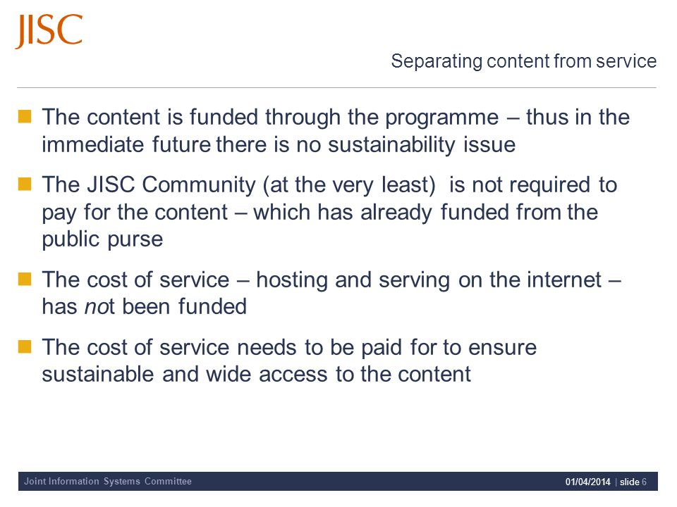 Joint Information Systems Committee 01/04/2014 | slide 6 Separating content from service The content is funded through the programme – thus in the immediate future there is no sustainability issue The JISC Community (at the very least) is not required to pay for the content – which has already funded from the public purse The cost of service – hosting and serving on the internet – has not been funded The cost of service needs to be paid for to ensure sustainable and wide access to the content