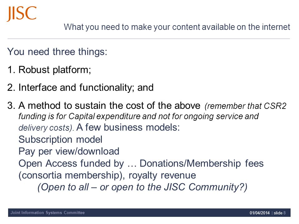 Joint Information Systems Committee 01/04/2014 | slide 8 What you need to make your content available on the internet You need three things: 1.Robust