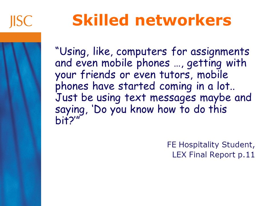 Skilled networkers Using, like, computers for assignments and even mobile phones …, getting with your friends or even tutors, mobile phones have started coming in a lot..