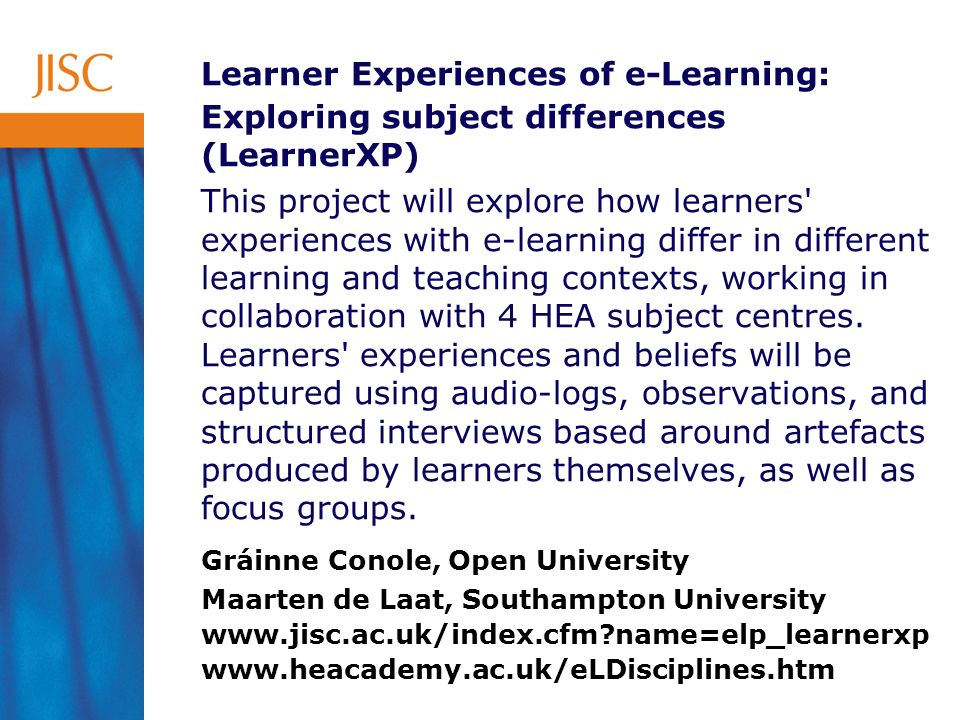 Learner Experiences of e-Learning: Exploring subject differences (LearnerXP) This project will explore how learners experiences with e-learning differ in different learning and teaching contexts, working in collaboration with 4 HEA subject centres.