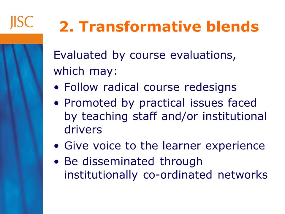 Evaluated by course evaluations, which may: Follow radical course redesigns Promoted by practical issues faced by teaching staff and/or institutional drivers Give voice to the learner experience Be disseminated through institutionally co-ordinated networks 2.