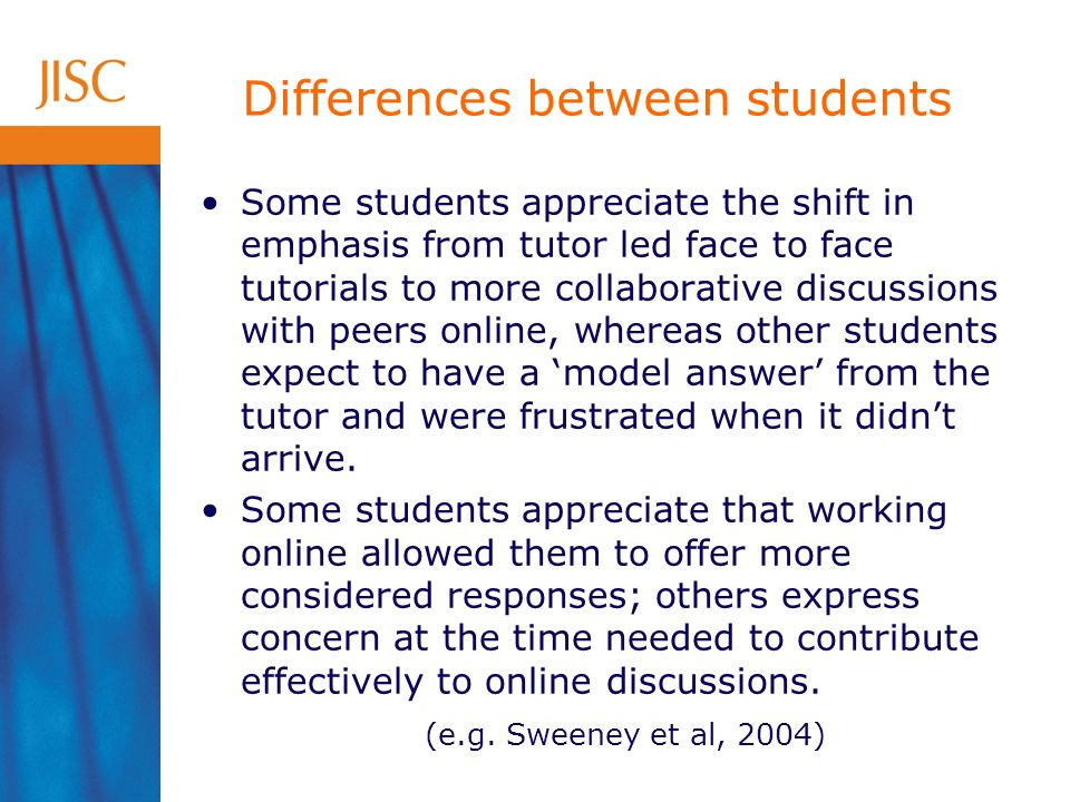 Some students appreciate the shift in emphasis from tutor led face to face tutorials to more collaborative discussions with peers online, whereas other students expect to have a model answer from the tutor and were frustrated when it didnt arrive.