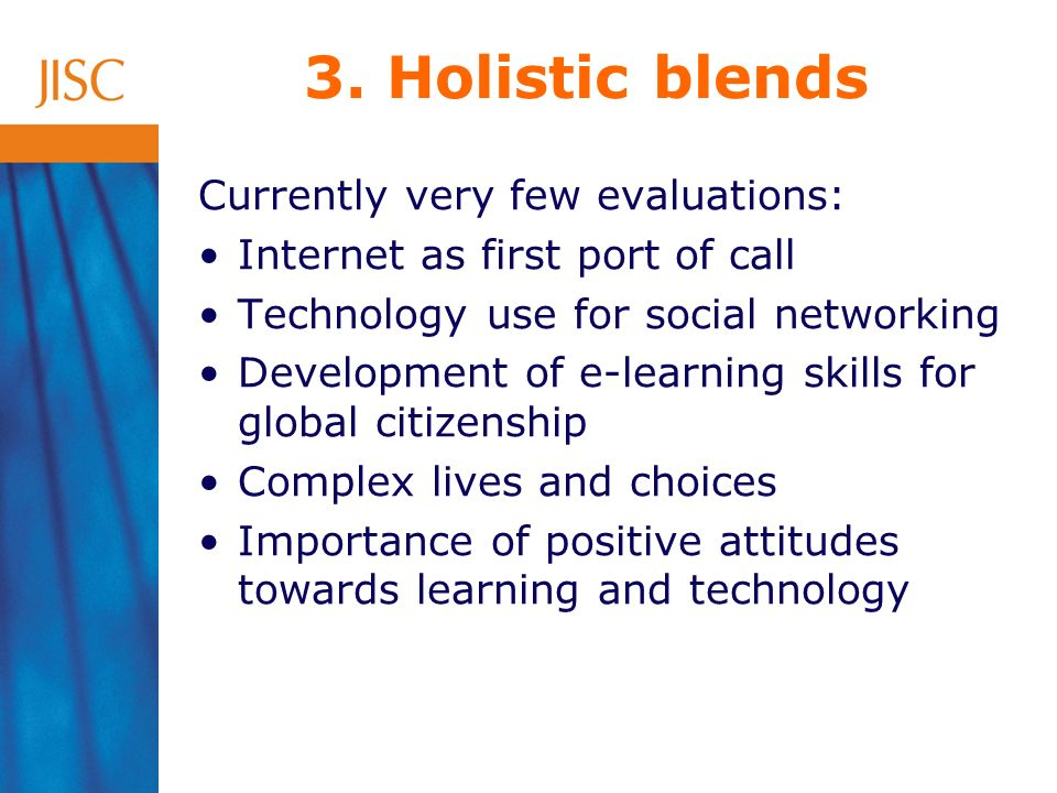 3. Holistic blends Currently very few evaluations: Internet as first port of call Technology use for social networking Development of e-learning skill