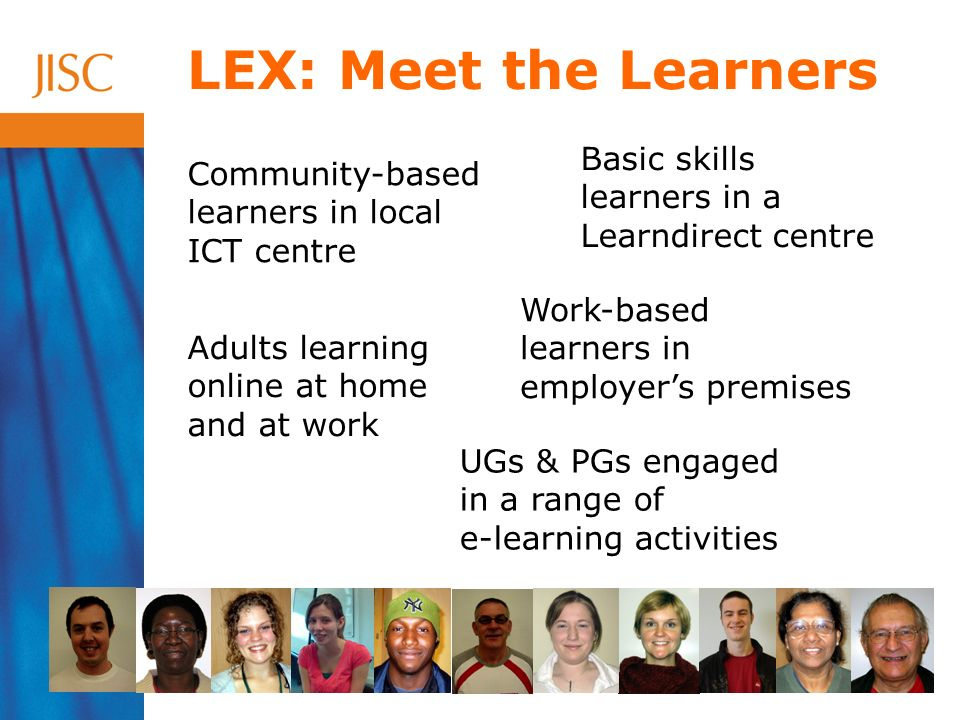 LEX: Meet the Learners Community-based learners in local ICT centre Basic skills learners in a Learndirect centre Adults learning online at home and at work UGs & PGs engaged in a range of e-learning activities Work-based learners in employers premises