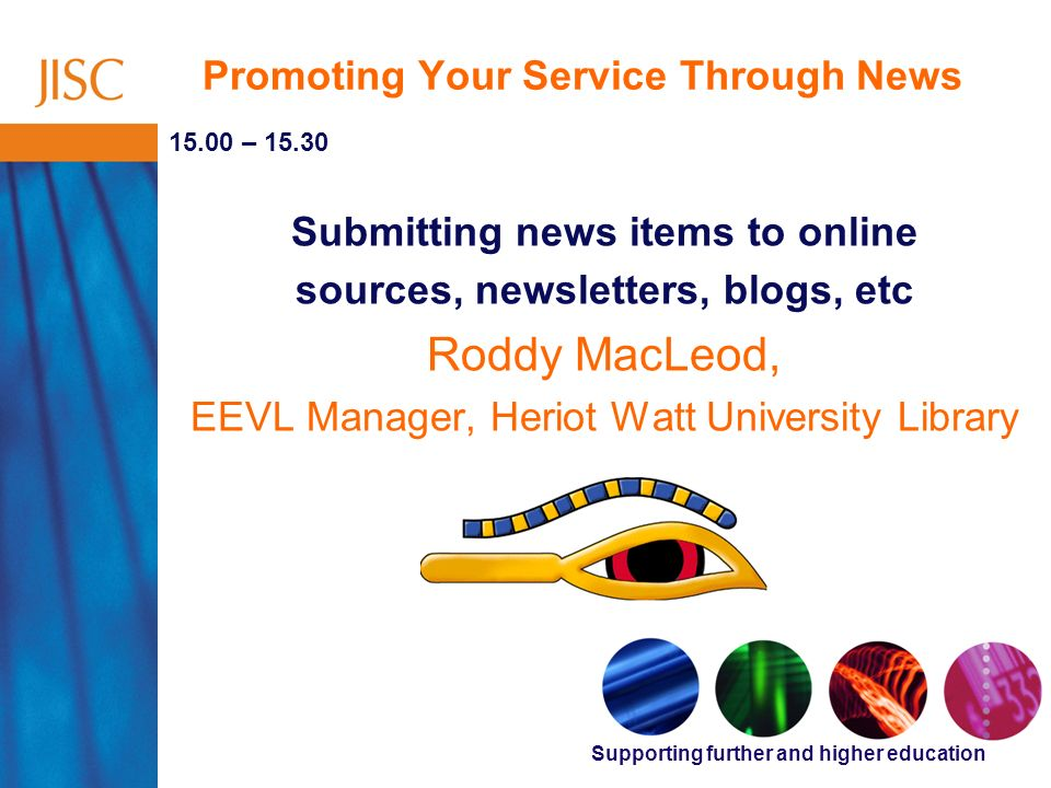 Supporting further and higher education Promoting Your Service Through News 15.00 – 15.30 Submitting news items to online sources, newsletters, blogs, etc Roddy MacLeod, EEVL Manager, Heriot Watt University Library