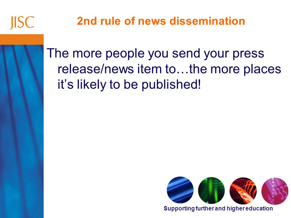 Supporting further and higher education 2nd rule of news dissemination The more people you send your press release/news item to…the more places its likely to be published!