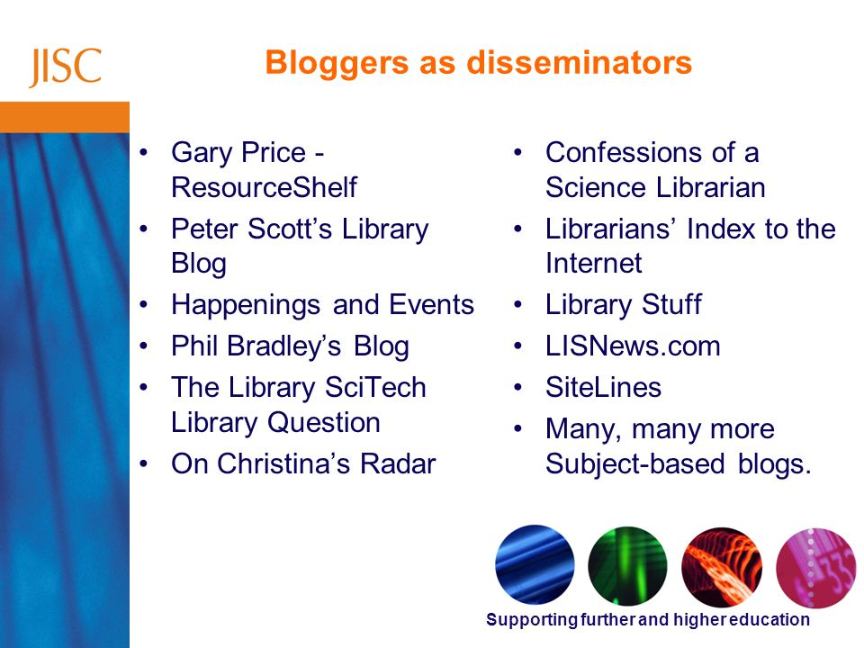 Supporting further and higher education Bloggers as disseminators Gary Price - ResourceShelf Peter Scotts Library Blog Happenings and Events Phil Bradleys Blog The Library SciTech Library Question On Christinas Radar Confessions of a Science Librarian Librarians Index to the Internet Library Stuff LISNews.com SiteLines Many, many more Subject-based blogs.