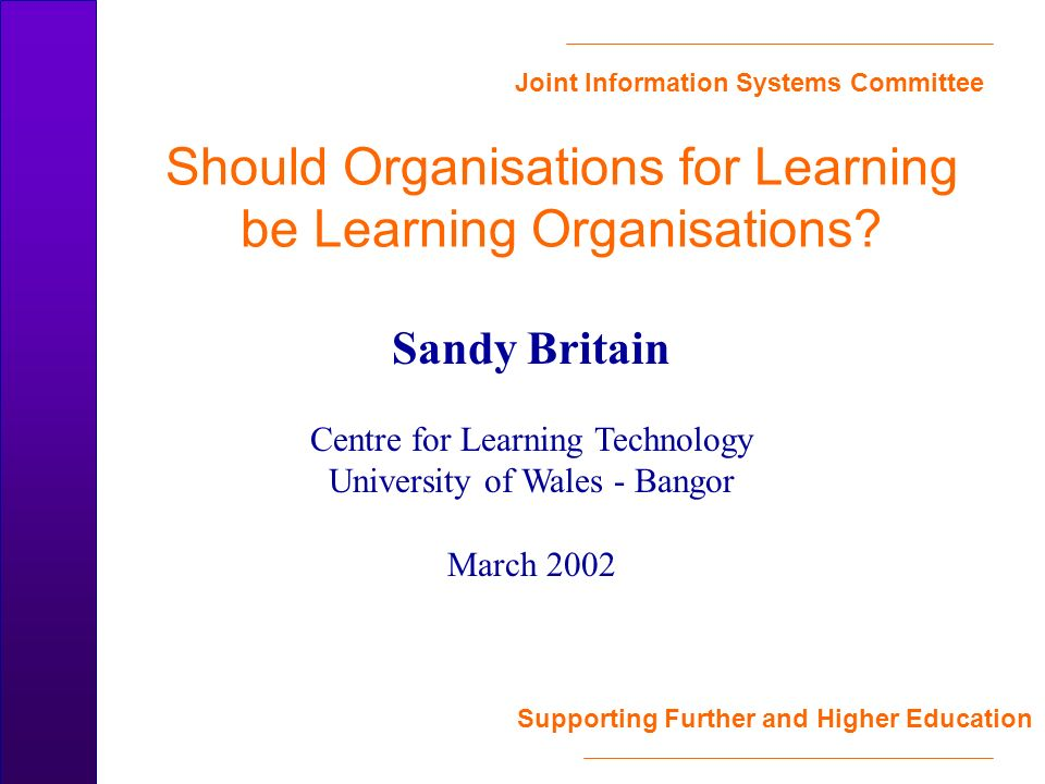 Joint Information Systems Committee Supporting Further and Higher Education Should Organisations for Learning be Learning Organisations? Sandy Britain