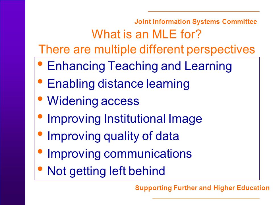 Joint Information Systems Committee Supporting Further and Higher Education What is an MLE for? There are multiple different perspectives Enhancing Te