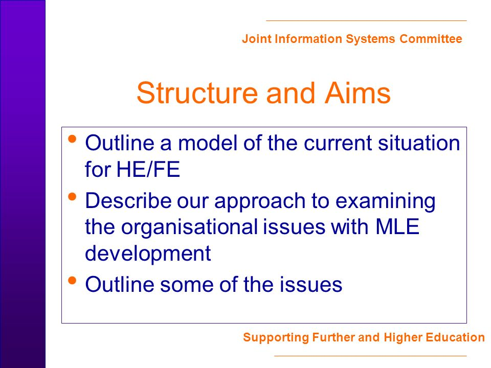 Joint Information Systems Committee Supporting Further and Higher Education Structure and Aims Outline a model of the current situation for HE/FE Describe our approach to examining the organisational issues with MLE development Outline some of the issues